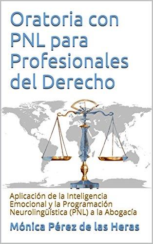 Oratoria con PNL para Profesionales del Derecho: Aplicación de la Inteligencia Emocional y la Programación Neurolingüística (PNL) a la Abogacía por Mónica Pérez de las Heras