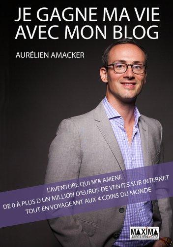 Je gagne ma vie avec mon blog : l'aventure qui m'a amené de 0 à plus d'1 million d'euros de ventes par Aurélien Amacker