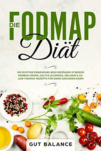 Die FODMAP Diät: Die richtige Ernährung beim Reizdarm-Syndrom - Morbus Crohn, Colitis ulcerosa, Zöliakie & Co. - Low-FODMAP Rezepte für einen gesunden Darm (glutenfrei und laktosefrei)