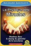 La physique des miracles: Pénétrez dans le champ du potentiel de la conscience.