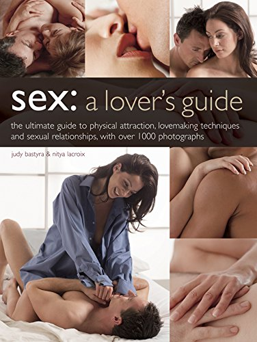 Sex: A Lover's Guide: The Ultimate Guide to Physical Attraction, Love-Making Techniques and Sexual Relationships with Over 1000 Photographs