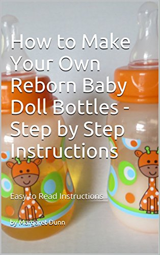 How to Make Your Own Reborn Baby Doll Bottles - Step by Step Instructions: Easy to Read Instructions (English Edition)