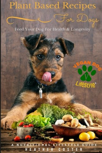 Plant Based Recipes for Dogs: A Nutritional Lifestyle Guide: Feed Your Dog for Health & Longevity: Volume 1 (Vegan Dog Lifestyle)