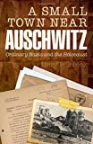A Small Town Near Auschwitz: Ordinary Nazis and...