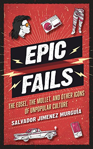 Epic Fails: The Edsel, the Mullet, and Other Icons of Unpopular Culture (English Edition) -