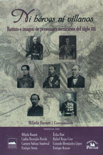 Ni heroes ni villanos / Neither Heroes nor Villains: Retrato e imagen de personajes mexicanos del siglo XIX / Portrait and Image of Mexican Characters of the XIX Century
