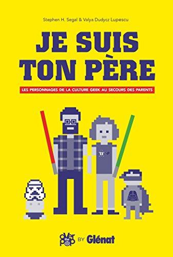 Je suis ton père: Les Personnages de la culture geek au secours des parents par Valya Dudycz Lupeuscu