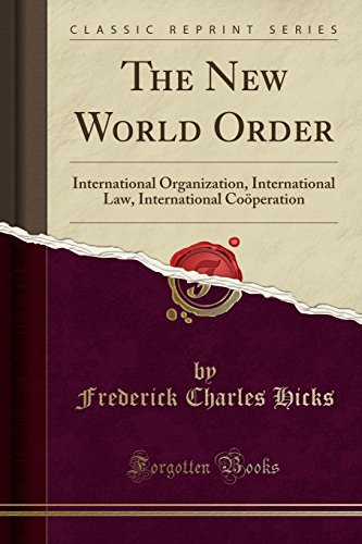 The New World Order: International Organization, International Law, International Co-Operation (Classic Reprint)