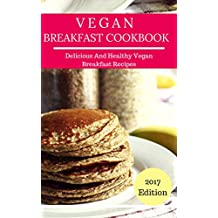 Vegan Breakfast Cookbook: Delicious And Easy Vegan Breakfast Recipes (Vegan Recipes Book 1)