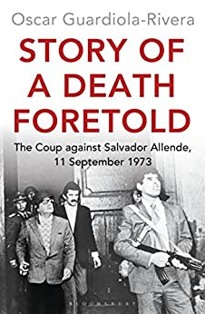 Story of a Death Foretold: The Coup against Salvador Allende, 11 September 1973 by [Guardiola-Rivera, Oscar]