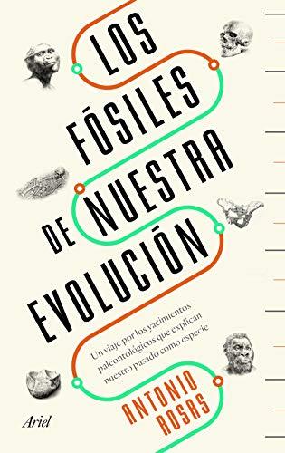 Los fósiles de nuestra evolución: Un viaje por los yacimientos paleontológicos que explican nuestro pasado como especie (Ariel) por Antonio Rosas