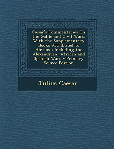 Caesar's Commentaries on the Gallic and Civil Wars: With the Supplementary Books Attributed to Hirtius; Including the Alexandrian, African and Spanish