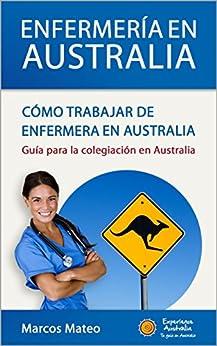 Enfermería en Australia: Cómo trabajar de enfermera en Australia: Guía para la colegiación en Australia de [Mateo, Marcos]