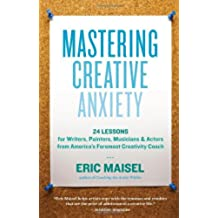 Mastering Creative Anxiety: 24 Lessons for Writers, Painters, Musicians & Actors from America's Foremost Creativity Coach (English Edition)