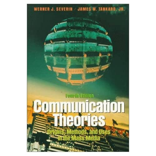 Communication Theories: Origins, Methods, and Uses in the Mass Media by Werner J. Severin