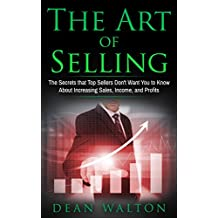 Sales: The Art of Selling: The Secrets that Top Sellers Don't Want You to Know About Increasing Sales, Income, and Profits (Sales, Income, Profits, Selling, ... Business, Salesmanship) (English Edition)