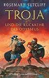 Troja und die Rückkehr des Odysseus: Die Geschichte der Ilias und der Odyssee - Rosemary Sutcliff