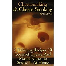 Cheesemaking&Cheese Smoking: 7 Delicious Recipes Of Gourmet Cheese And Master-Class To Smoke It At Home (English Edition)