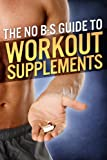 The No-BS Guide to Workout Supplements (The Build Muscle, Get Lean, and Stay Healthy Series) (English Edition)