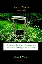 Sacred Wells: A Study in the History, Meaning, and Mythology of Holy Wells and Waters