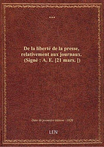 De la liberté de la presse, relativement aux journaux. (Signé : A. E. [21 mars.])