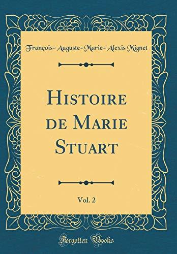 Histoire de Marie Stuart, Vol. 2 (Classic Reprint) par Francois-Auguste-Marie-Alexis Mignet
