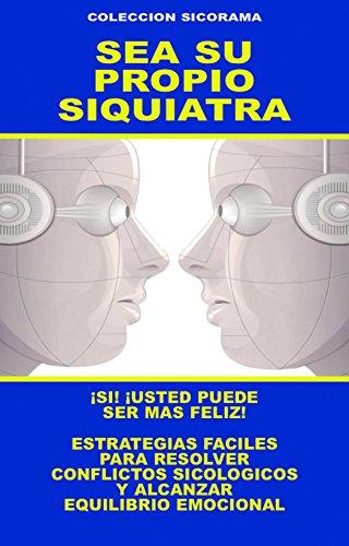 SEA SU PROPIO SIQUIATRA: ESTRATEGIAS FACILES PARA RESOLVER CONFLICTOS SICOLOGICOS Y ALCANZAR EQUILIBRIO EMOCIONAL (COLECCION SICORAMA nº 4) por DOCTOR HUGO BELKIS