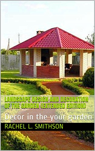 Landscape Design and Decoration of the Garden (Extended edition): Decor in the your garden (English Edition)