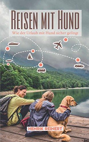 Reisen mit Hund: Wie der Urlaub mit Hund sicher gelingt - Alles Wichtige zur Vorbereitung, Reiseplanung und der Wahl des passenden Urlaubsorts (Mit Hund im Urlaub, Band 1)