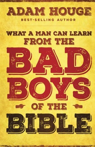 What a Man Can Learn from the bad Boys of the Bible by Adam Houge (2015-02-17)