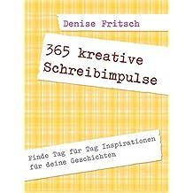 365 kreative Schreibimpulse: Finde Tag für Tag Inspirationen für deine Geschichten (Selbstcoaching für Autoren 2)