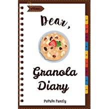Dear, Granola Diary: Make An Awesome Month With 31 Best Granola Recipes! (Granola Cookbook, Granola Bar Recipe Book, Cereal Book, Cold Cereal Book, Best Breakfast Cookbook): Volume 1