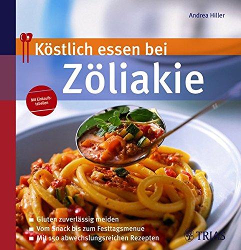 Köstlich essen bei Zöliakie: Gluten zuverlässig meiden; Vom Snack bis zum Fertigmenue; Mit 130 abwechslungsreichen Rezepten
