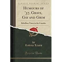 Humours of '37, Grave, Gay and Grim: Rebellion Times in the Canadas (Classic Reprint)