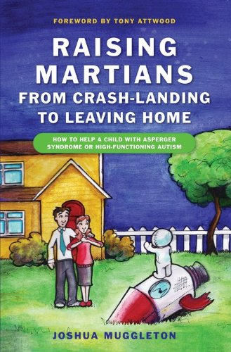 Raising Martians - from Crash-landing to Leaving Home: How to Help a Child with Asperger Syndrome or High-functioning Autism (English Edition)