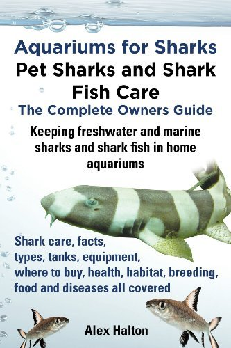 Aquariums for Sharks. Keeping Aquarium Sharks and Shark Fish. Shark Care, Tanks, Species, Health, Food, Equipment, Breeding, Freshwater and Marine All by Alex Halton (2013-07-18)