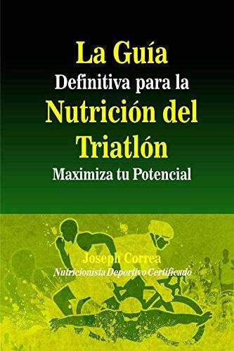 La Guia Definitiva para la Nutricion del Triatlon: Maximiza tu Potencial por Joseph Correa (Nutricionista Deportivo Certificado)