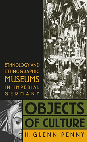 Objects of Culture: Ethnology and Ethnographic Museums in Imperial Germany