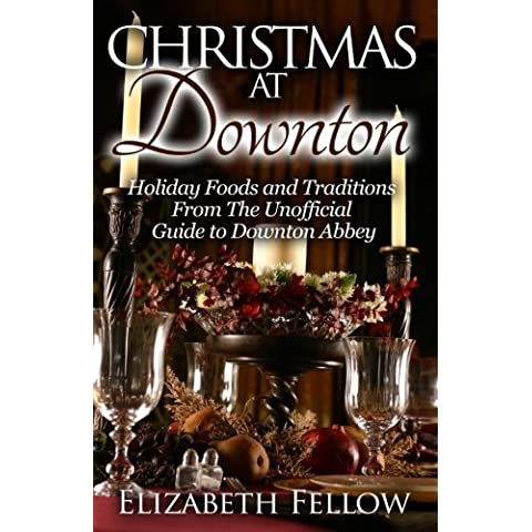 Christmas at Downton: Holiday Foods and Traditions From The Unofficial Guide to Downton Abbey (Downton Abbey Books) by Elizabeth Fellow
