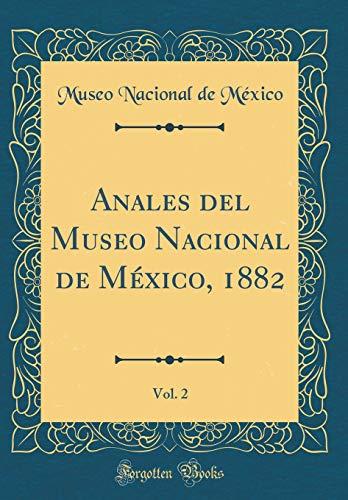 Anales del Museo Nacional de México, 1882, Vol. 2 (Classic Reprint) por Museo Nacional de México