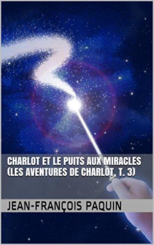 Télécharger en ligne Charlot et le Puits aux Miracles (Les Aventures de Charlot, T. 3) (Les Aventures fantastiques de Charlot) epub pdf
