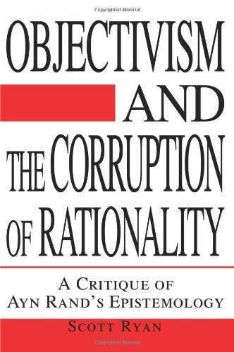 Objectivism and the Corruption of Rationality: A Critique of Ayn Rand's Epistemology by Scott Ryan (2003-01-27)