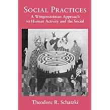 Social Practices: A Wittgensteinian Approach to Human Activity and the Social by Theodore R. Schatzki (1996-09-13)