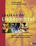 Lexikon der Liebesmittel: Pflanzliche, mineralische, tierische und synthetische Aphrodisiaka