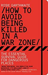 How to Avoid Being Killed in a War Zone: The Essential Survival Guide for Dangerous Places by Rosie Garthwaite (2011-07-01)