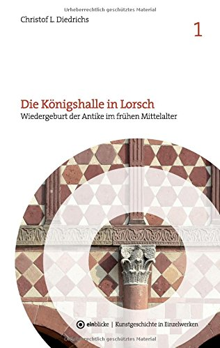 Die Königshalle in Lorsch: Wiedergeburt der Antike im frühen Mittelalter (einblicke -...