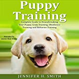 Puppy Training: Complete Guide to Housebreaking Your Puppy, Crate Training, Obedience Training and Behavior Training: Dog Care, Book 2