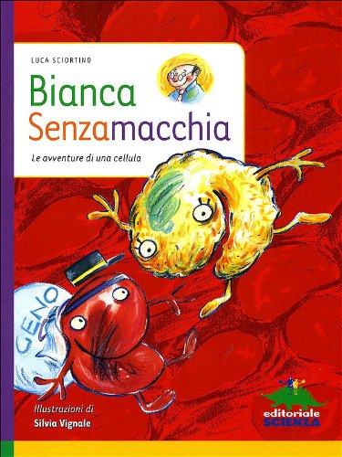 Bianca Senzamacchia. Le avventure di una cellula. Ediz. illustrata