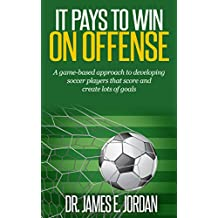 It Pays to Win on Offense: A game-based approach to developing soccer players that score and create lots of goals (Game-based Soccer Training Book 1) (English Edition)