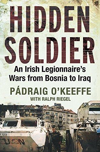 Hidden Soldier: An Irish Legionnaire's Wars from Bosnia to Iraq (English Edition)